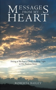 Messages from My Heart - Sitting at the Feet of Jesus, Holding Tight to His Precious Robe! ebook by Roberta Bailey
