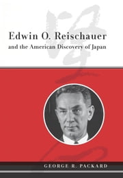 Edwin O. Reischauer and the American Discovery of Japan ebook by Packard, George