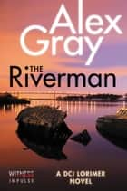 The Riverman - A DCI Lorimer Novel ebook by Alex Gray