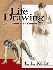 Life Drawing - A Complete Course ebook by E. L. Koller