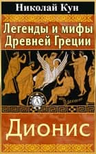 Легенды и мифы Древней Греции. Дионис ebook by Николай Кун