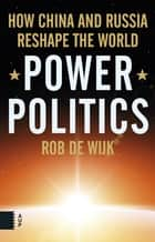 Power Politics - how China and Russia reshape the world ebook by Rob de Wijk