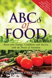 ABCs of Food: Boost your Energy, Confidence and Success with the Power of Nutrition ebook by Patricia Conlin