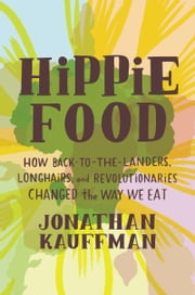 Hippie Food - How Back-to-the-Landers, Longhairs, and Revolutionaries Changed the Way We Eat ebook by Jonathan Kauffman