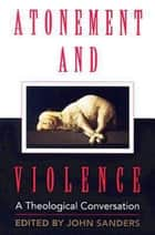 Atonement and Violence - A Theological Conversation ebook by Hans Boersma, John Sanders, T. Scott Daniels,...