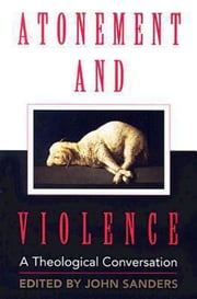 Atonement and Violence - A Theological Conversation ebook by Hans Boersma,John Sanders,T. Scott Daniels,Thomas N. Finger,J. Denny Weaver