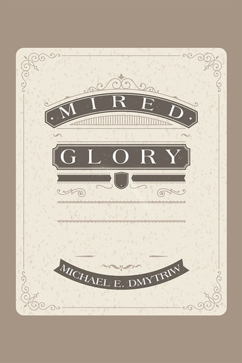 Mired Glory ebook by Michael E. Dmytriw