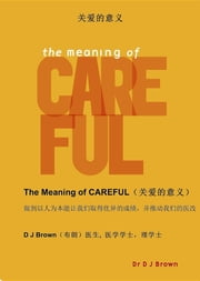 关爱的意义 (The Meaning of CAREFUL) - 做到以人为本能让我们取得优异的成绩,并推动我们的医改 (How putting people before process will deliver outstanding results and transform our healthcare) ebook by DJ Brown