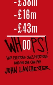 Whoops! - Why Everyone Owes Everyone and No One Can Pay eBook by John Lanchester