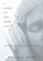 A Guide to the Good Life: The Ancient Art of Stoic Joy - The Ancient Art of Stoic Joy ebook by William B. Irvine