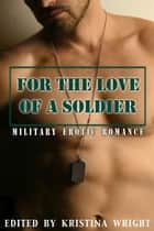 For the Love of a Soldier ebook by Annabeth Leong, Kathleen Tudor, Cat Johnson,...