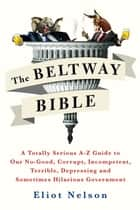 The Beltway Bible - A Totally Serious A-Z Guide to Our No-Good, Corrupt, Incompetent, Terrible, Depressing, and Sometimes Hilarious Government ebook by Eliot Nelson