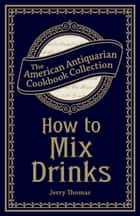 How to Mix Drinks - Or, The Bon Vivant's Companion ebook by Jerry Thomas