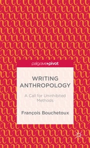 Writing Anthropology - A Call for Uninhibited Methods ebook by François Bouchetoux