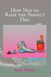 How Not to Raise the Perfect Dog ebook by Seana Kinney