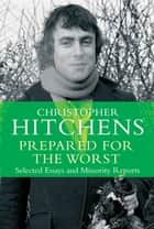 Prepared for the Worst - Selected Essays and Minority Reports ebook by Christopher Hitchens