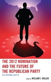 The 2012 Nomination and the Future of the Republican Party - The Internal Battle ebook by William J. Miller,Joshua T. Putnam,William E. Cunion,David F. Damore,Kenneth J. Retzl,Jason Rich,Brandy A. Kennedy,Andrew L. Pieper,Brian Arbour,Joshua Stockley,Jeremy D. Walling,Terrence M. O'Sullivan,Daniel J. Coffey,Sean D. Foreman