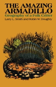 The Amazing Armadillo - Geography of a Folk Critter ebook by Larry L.  Smith,Robin W.  Doughty