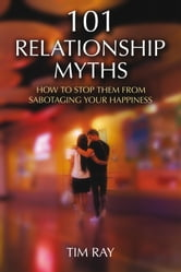 101 Relationship Myths - How to Stop Them from Sabotaging Your Happiness ebook by Tim Ray