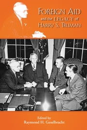 Foreign Aid and the Legacy of Harry S. Truman ebook by Raymond H. Geselbracht,David Ekbladh,Mark Jacobson,Xiaobing Li,Stephen Macekura,Louis A. Picard,Amy Sayward,Thomas W. Zeiler