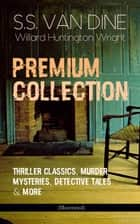 S.S. VAN DINE Premium Collection: Thriller Classics, Murder Mysteries, Detective Tales & More (Illustrated) - The Benson Murder Case, The Canary Murder Case, The Greene Murder Case, The Bishop Murder Case, The Dragon Murder Case, The Casino Murder Case, Misinforming a Nation, Modern Painting… ebook by S.S. Van Dine, Willard Huntington Wright