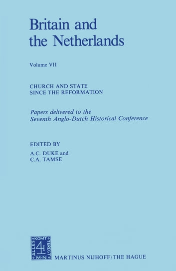 Britain and The Netherlands - Volume VII Church and State Since the Reformation Papers Delivered to the Seventh Anglo-Dutch Historical Conference ebook by A. C. Duke,C. A. Tamse