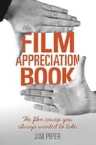 The Film Appreciation Book - The Film Course You Always Wanted to Take ebook by