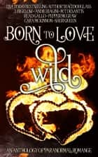Born to Love Wild - A Paranormal Romance Short Story Anthology ebook by Traci Douglass, Cara McKinnon, Pepper McGraw,...