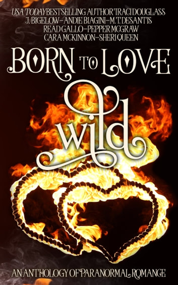 Born to Love Wild - A Paranormal Romance Short Story Anthology ebook by Traci Douglass,Cara McKinnon,Pepper McGraw,Sheri Queen,M.T. DeSantis,Read Gallo,J. Bigelow,Andie Biagini