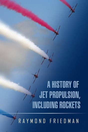A HISTORY OF JET PROPULSION, INCLUDING ROCKETS ebook by Raymond Friedman