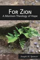 For Zion: A Mormon Theology of Hope ebook by Joseph M. Spencer