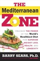 The Mediterranean Zone - Unleash the Power of the World's Healthiest Diet for Superior Weight Loss, Health, and Longevity ebook by Dr. Barry Sears