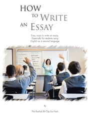How to Write an Essay - Easy ways to write an essay. Especially for students using English as a second language ebook by Phil Rashid BA Dip.Eur.Hum