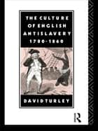 The Culture of English Antislavery, 1780-1860 ebook by David Turley