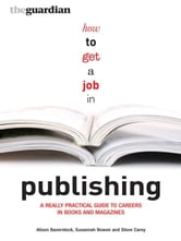 How to Get a Job in Publishing - A Really Practical Guide to Careers in Books and Magazines ebook by Alison Baverstock,Steve Carey,Susannah Bowen