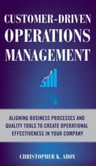 Customer-Driven Operations Management: Aligning Business Processes and Quality Tools to Create Operational Effectiveness in Your Company ebook by Christopher K. Ahoy