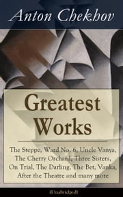 Greatest Works of Anton Chekhov: The Steppe, Ward No. 6, Uncle Vanya, The Cherry Orchard, Three Sisters, On Trial, The Darling, The Bet, Vanka, After the Theatre and many more (Unabridged): Plays, Short Stories, Novel and A Biography ebook by Anton  Chekhov, Julius  West, Julian  Hawthorne
