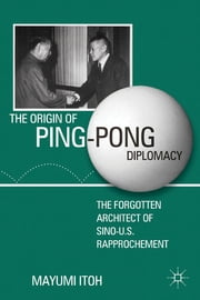 The Origin of Ping-Pong Diplomacy - The Forgotten Architect of Sino-U.S. Rapprochement ebook by Mayumi Itoh