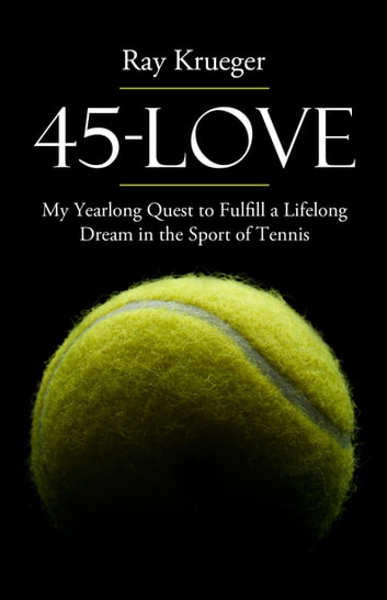 45 Love - My Yearlong Quest to Fulfill a Lifelong Dream in the Sport of Tennis ebook by Ray Krueger