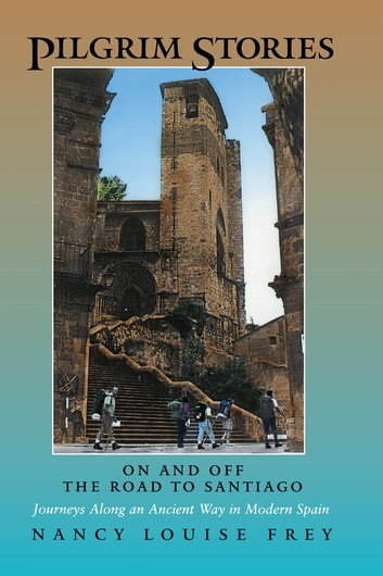 Pilgrim Stories - On and Off the Road to Santiago, Journeys Along an Ancient Way in Modern Spain ebook by Nancy Louise Frey