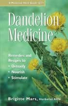 Dandelion Medicine - Remedies and Recipes to Detoxify, Nourish, and Stimulate ebook by Brigitte Mars