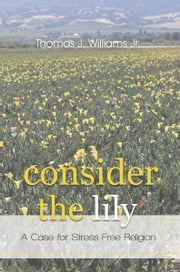 Consider the Lily - A Case for Stress-Free Religion ebook by Thomas J. Williams Jr.