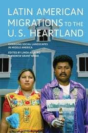 Latin American Migrations to the U.S. Heartland - Changing Social Landscapes in Middle America ebook by Linda Allegro,Andrew Grant Wood