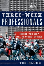 Three-Week Professionals - Inside the 1987 NFL Players' Strike ebook by Ted Kluck