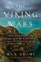 The Viking Wars: War and Peace in King Alfred's Britain: 789?955 ebook by Max Adams