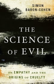 The Science of Evil - On Empathy and the Origins of Cruelty ebook by Simon Baron-Cohen