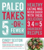 Paleo Takes 5 - Or Fewer - Healthy Eating was Never Easier with These Delicious 3, 4 and 5 Ingredient Recipes ebook by Cindy Sexton,Robb Wolf,Mat Lalonde