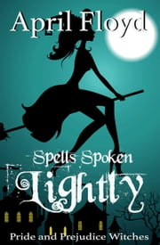 Spells Spoken Lightly - Pride and Prejudice Witches ebook by April Floyd