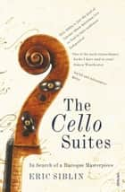 The Cello Suites - In Search of a Baroque Masterpiece ebook by Eric Siblin