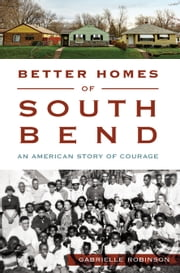 Better Homes of South Bend - An American Story of Courage ebook by Gabrielle Robinson